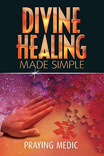 Download Divine Healing Made Simple: Simplifying the supernatural to make healing and miracles a part of your everyday life 0615937284