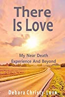 There Is Love: My Near Death Experience And Beyond