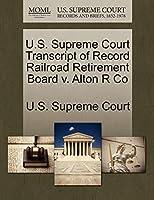 U.S. Supreme Court Transcript of Record Railroad Retirement Board V. Alton R Co