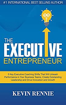 The Executive Entrepreneur: 5 Key Executive Coaching Shifts That Will Unleash Performance in Your Business Teams, Create Outstanding Leadership and Drive Innovation and Growth by [Rennie, Kevin]