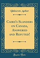 Caird's Slanders on Canada, Answered and Refuted! (Classic Reprint)