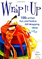 Wrap It Up: 100s of Fast, Fun, and Festive Gift Wrapping Ideas