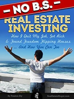 No BS Real Estate Investing - How I Quit My Job, Got Rich, & Found Freedom Flipping Houses ... And How You Can Too by [Ely, Preston]