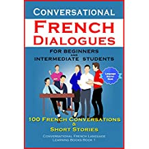 Conversational French Dialogues for Beginners and Intermediate Students: 100 French Conversations & Short Stories (Conversational French Language Learning Books Book 1) (French Edition)