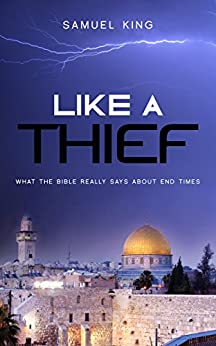 Like A Thief: What the Bible Really Says About End Times by [King, Samuel]