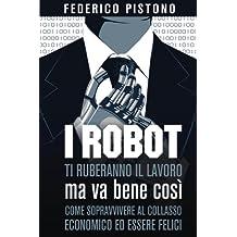I robot ti ruberanno il lavoro, ma va bene così: come sopravvivere al collasso economico ed essere felici (Italian Edition)