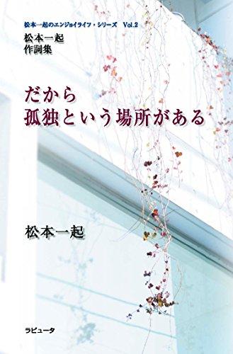 松本一起 作詞集 だから孤独という場所がある (松本一起のエンジョイライフ・シリーズ Vol.2)