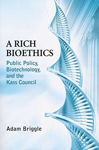 Download A Rich Bioethics: Public Policy, Biotechnology, and the Kass Council (Notre Dame Studies in Medical Ethics) 0268022216