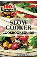 Slow Cooker: 100+ Recipes Including Soups & Stews, Vegetarian, Chicken & Beef, Casseroles and More!