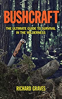 Bushcraft: The Ultimate Guide to Survival in the Wilderness by [Graves, Richard]