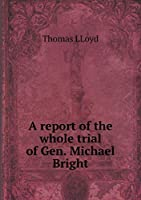 A Report of the Whole Trial of Gen. Michael Bright