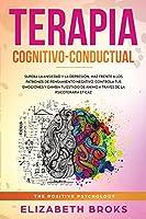 Terapia Cognitivo-Conductual: Supera la ansiedad y la depresión, haz frente a los patrones de pensamiento negativo, controla tus emociones y cambia tu estado de ánimo a través de la psicoterapia eficaz (Autoayuda: Guía de Psicología Humana)