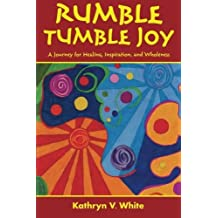 Rumble Tumble Joy: A Journey for Healing, Inspiration, and Wholeness by Kathryn V. White (2014-09-19)