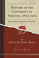 History of the University of Virginia, 1819-1919, Vol. 4: The Lengthened Shadow of One Man (Classic Reprint)