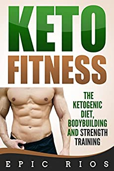 Keto Fitness: The Ketogenic Diet, Bodybuilding and Strength Training by [Rios, Epic]