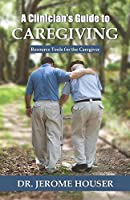 A Clinician's Guide to Caregiving: Resource Tools for the Caregiver