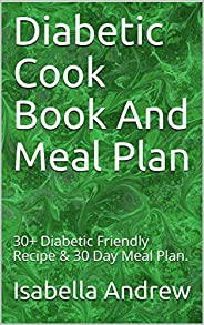 Diabetic Cook Book And Meal Plan: 30+ Diabetic Friendly Recipe & 30 Day Meal P