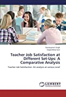 Teacher Job Satisfaction at Different Set-Ups: A Comparative Analysis: Teacher Job Satisfaction- An analysis at various Level【洋書】 [並行輸入品]
