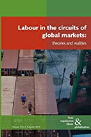 Labour in the Circuits of Global Markets: Theories and Realities (Work Organisation, Labour and Globalisation)