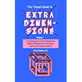The Visual Guide To Extra Dimensions: Visualizing The Fourth Dimension, Higher-Dimensional Polytopes, And Curved Hypersurface