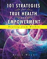 101 Strategies for True Health and Empowerment: Healing from Within