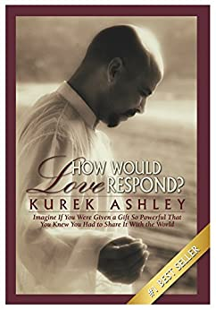 [Ashley, Kurek]のHow Would Love Respond?: Imagine If You Were Given a Gift So Powerful That You Knew You Had to Share It With the World (English Edition)