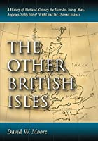 The Other British Isles: A History of Shetland, Orkney, the Hebrides, Isle of Man, Anglesey, Scilly, Isle of Wight and the Channel Islands