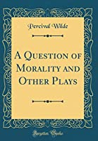 A Question of Morality and Other Plays (Classic Reprint)