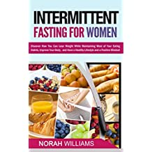 Intermittent Fasting for Women: Discover How You Can Lose Weight While Maintaining Most of Your Eating Habits, Improve Your Body, and Have a Healthy Lifestyle and a Positive Mindset
