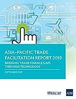 Asia-Pacific Trade Facilitation Report 2019: Bridging Trade Finance Gaps through Technology