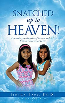 Snatched Up to Heaven: Astounding testimonies of heaven and hell from the mouths of babes by [Paul Ph D, Jemima, Paul, Arvind]