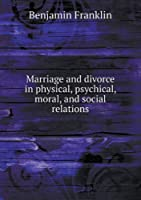 Marriage and Divorce in Physical, Psychical, Moral, and Social Relations