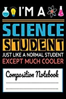 I'm A Science Student Just like a Normal Student Except Much Cooler Composition Notebook: Funny Science Student Science Lab 120 pages Notebook for any Science Student