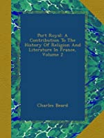 Port Royal: A Contribution To The History Of Religion And Literature In France, Volume 2