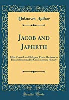 Jacob and Japheth: Bible-Growth and Religion, from Abraham to Daniel; Illustrated by Contemporary History (Classic Reprint)