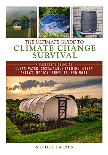 The Ultimate Guide to Climate Change Survival: A Prepper's Guide to Clean Water, Sustainable Farming, Green Energy, Medical Supplies, and More (Ultimate Guides)
