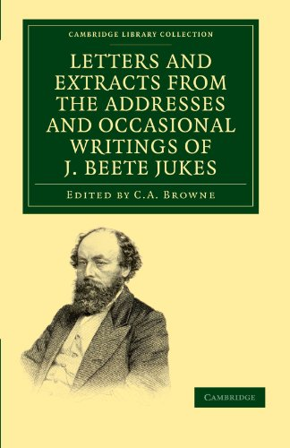 Letters and Extracts from the Addresses and Occasional Writings of J. Beete Jukes, M.A., F.R.S., F.G.S. (Cambridge Library Collection - Earth Science)