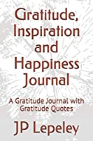 Gratitude, Inspiration and Happiness Journal: A Gratitude Journal with Gratitude Quotes