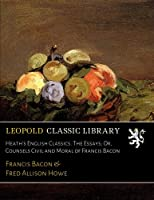 Heath's English Classics. The Essays; Or, Counsels Civil and Moral of Francis Bacon