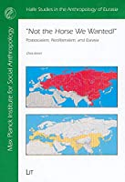 Not the Horse We Wanted!: Postsocialism, Neoliberalism, And Eurasia (Halle Studies in the Anthropology of Eurasia)