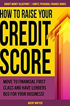 How to Raise Your Credit Score: Move to financial first class and have lenders beg for your business! (Simple Personal Finance Books) (Smart Money Blueprint Book 2) by [Breyer, Avery]