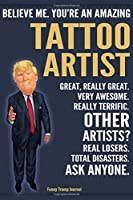 Funny Trump Journal - Believe Me. You're An Amazing Tattoo Artist Great, Really Great. Very Awesome. Really Terrific. Other Artists? Total Disasters. Ask Anyone.: Tattoo Artist Gift Trump Gag Gift Better Than A Card Notebook