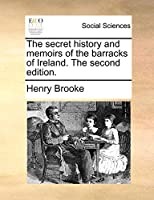 The Secret History and Memoirs of the Barracks of Ireland. the Second Edition.