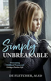 Simply Unbreakable: Overcoming Childhood Trauma and Living a Fearless Life by [Fletcher, De]