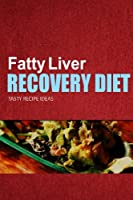 Fatty Liver Recovery Diet: Tasty Recipe Ideas. Healthy and Delicious Recipes for Liver Detox and Fatty Liver Recovery