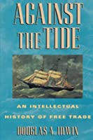 Against the Tide: An Intellectual History of Free Trade by Douglas Irwin(1997-12-22)