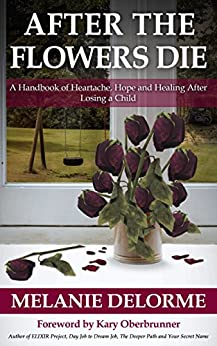 After the Flowers Die: A Handbook of Heartache, Hope and Healing After Losing a Child by [Delorme, Melanie]