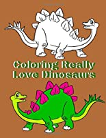 Coloring Really Love Dinosaurs: Dinosaur Coloring Book For Kinds Ages 4-8, So Many Amazing Earthlings , Flying And Aquatic Dinosaurs To Color For Kids, Boys And Girl, T-Rex, Raptors & Terrifyingly   Festive Dinosaurs