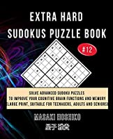 Extra Hard Sudokus Puzzle Book #12: Solve Advanced Sudoku Puzzles To Improve Your Cognitive Brain Functions And Memory (Large Print, Suitable For Teenagers, Adults And Seniors)