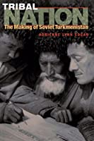 Tribal Nation: The Making Of Soviet Turkmenistan